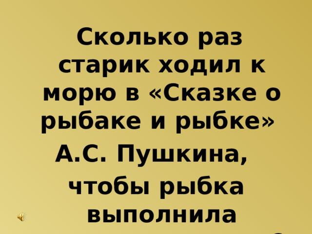 Сколько раз старик ходил к морю в «Сказке о рыбаке и рыбке» А.С. Пушкина, чтобы рыбка выполнила желания старухи?