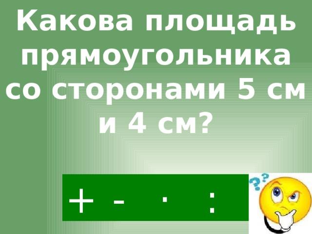 Какова площадь прямоугольника со сторонами 5 см и 4 см? · - : +