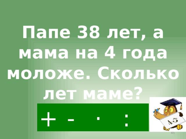 Папе 38 лет, а мама на 4 года моложе. Сколько лет маме? - · : +