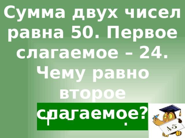 Сумма двух чисел равна 50. Первое слагаемое – 24. Чему равно второе слагаемое? - · : +