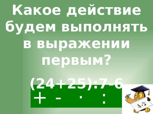 Какое действие будем выполнять в выражении первым? (24+25):7-6 + · : -