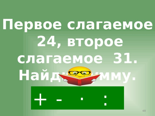 Первое слагаемое 24, второе слагаемое 31. Найди сумму. + · : -