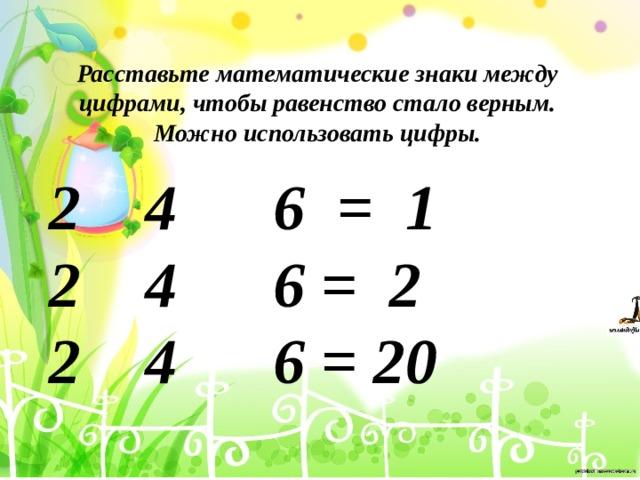Расставьте математические знаки между цифрами, чтобы равенство стало верным. Можно использовать цифры.  4 6 = 1 2 4 6 = 2 2 4 6 = 20