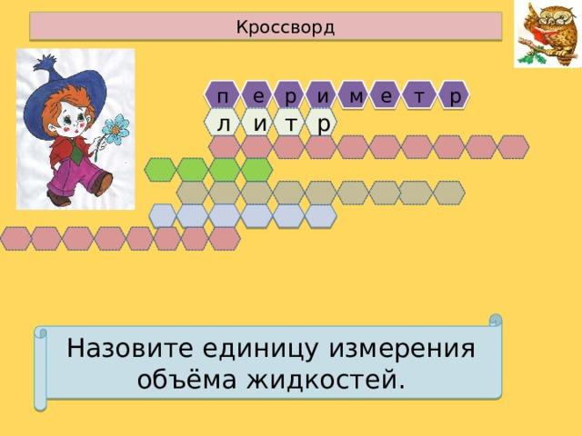 Кроссворд е е р п т р м и т и р л Назовите единицу измерения объёма жидкостей.