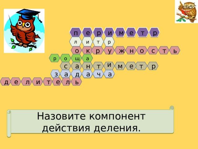 о м е р т п и р е м и р л т ж т с н р ь у к о о р а щ т н и с е а т р ч а д а а з л ь д е л и т е Назовите компонент действия деления.