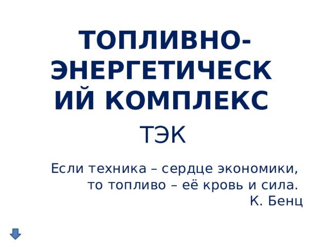 ТОПЛИВНО-ЭНЕРГЕТИЧЕСКИЙ КОМПЛЕКС  ТЭК Если техника – сердце экономики,  то топливо – её кровь и сила.  К. Бенц