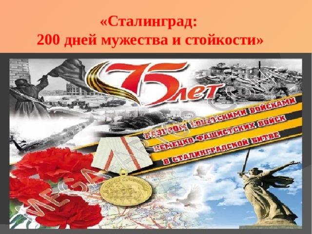 «Сталинград: 200 дней мужества и стойкости»