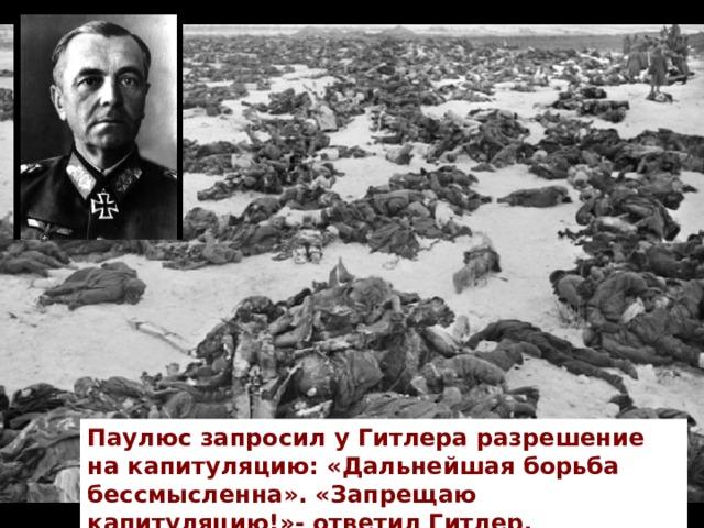 Паулюс запросил у Гитлера разрешение на капитуляцию: «Дальнейшая борьба бессмысленна». «Запрещаю капитуляцию!»- ответил Гитлер.