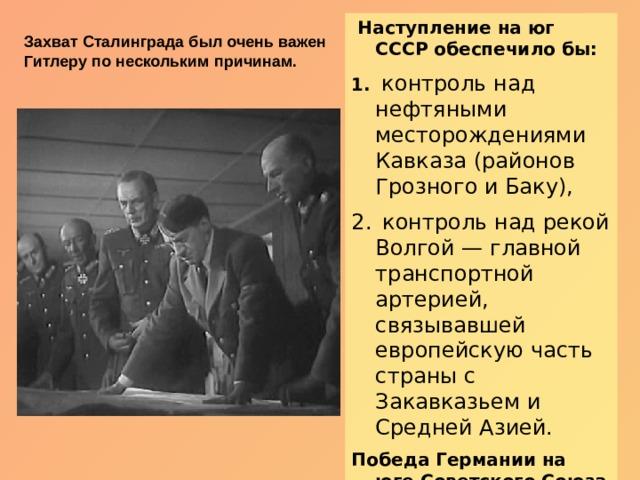 Наступление на юг СССР обеспечило бы:  контроль над нефтяными месторождениями Кавказа (районов Грозного и Баку),  контроль над рекой Волгой — главной транспортной артерией, связывавшей европейскую часть страны с Закавказьем и Средней Азией.  Победа Германии на юге Советского Союза могла бы серьёзно подорвать экономику и обороноспособность СССР. Захват Сталинграда был очень важен Гитлеру по нескольким причинам.