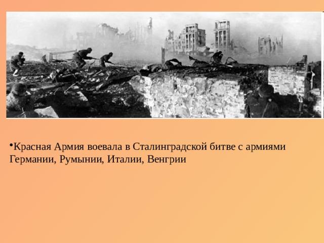 Красная Армия воевала в Сталинградской битве с армиями Германии, Румынии, Италии, Венгрии