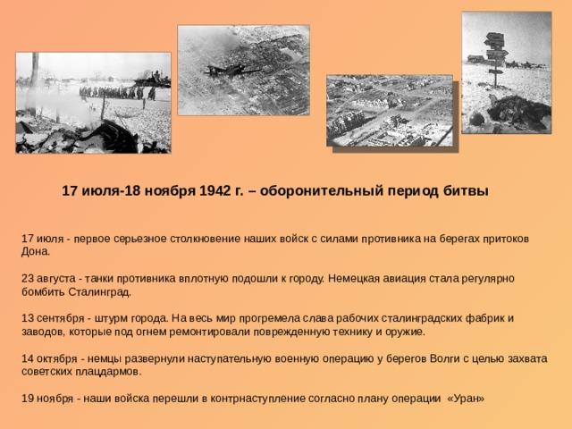 17 июля-18 ноября 1942 г. – оборонительный период битвы 17 июля - первое серьезное столкновение наших войск с силами противника на берегах притоков Дона. 23 августа - танки противника вплотную подошли к городу. Немецкая авиация стала регулярно бомбить Сталинград. 13 сентября - штурм города. На весь мир прогремела слава рабочих сталинградских фабрик и заводов, которые под огнем ремонтировали поврежденную технику и оружие. 14 октября - немцы развернули наступательную военную операцию у берегов Волги с целью захвата советских плацдармов. 19 ноября - наши войска перешли в контрнаступление согласно плану операции «Уран»