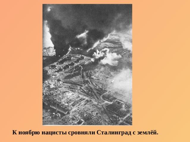 К ноябрю нацисты сровняли Сталинград с землёй.