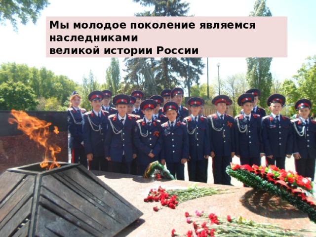 Мы молодое поколение являемся наследниками великой истории  России