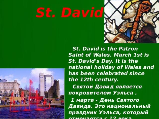 St. David  St. Davidis the Patron Saint of Wales. March 1st is St. David's Day. It is the national holiday of Wales and has been celebrated since the 12th century.  Святой Давид является покровителем Уэльса .  1 марта - День Святого Давида. Это национальный праздник Уэльса, который отмечается с 12 века .