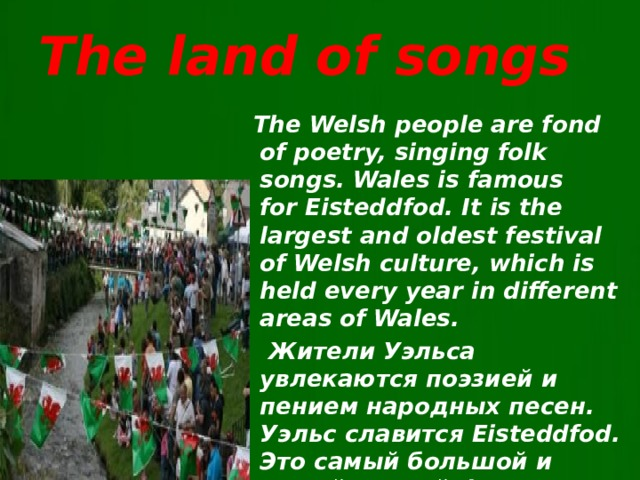 The land of songs  The Welsh people are fond of poetry, singing folk songs. Wales is famous forEisteddfod. It is the largest and oldest festival of Welsh culture, which is held every year in different areas of Wales.  Жители Уэльса увлекаются поэзией и пением народных песен. Уэльс славится Eisteddfod. Это самый большой и самый старый фестиваль валлийской культуры , который проводится каждый год в разных районах Уэльса.