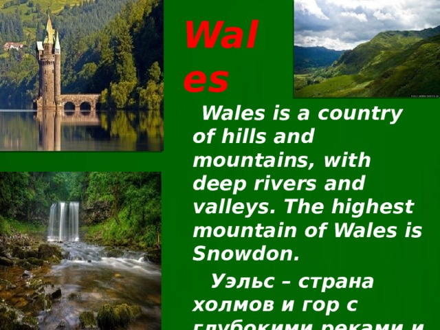 Wales  Wales is a country of hills and mountains, with deep rivers and valleys. The highest mountain of Wales is Snowdon.  Уэльс – страна холмов и гор c глубокими реками и долинами.  Самая высока гора Уэльса - Сноудон .