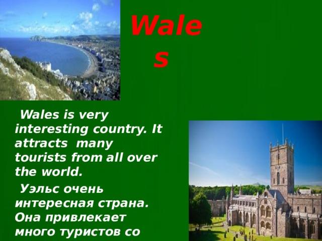Wales  Wales is very interesting country. It attracts many tourists from all over the world.  Уэльс очень интересная страна. Она привлекает много туристов со всего мира.