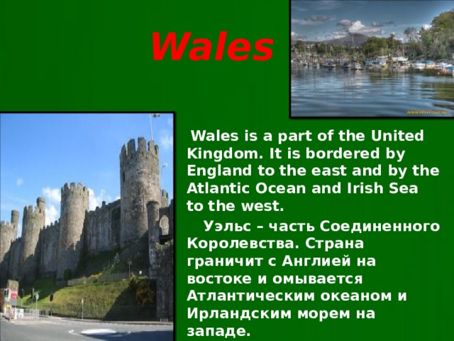 Wales  Wales is a part of the United Kingdom. It is bordered by England to the east and by the Atlantic Ocean and Irish Sea to the west.  Уэльс – часть Соединенного Королевства. Страна граничит с Англией на востоке и омывается Атлантическим океаном и Ирландским морем на западе.