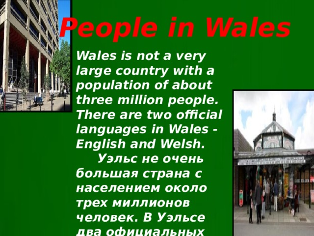 People in Wales Wales is not a very large country with a population of about three million people. There are two official languages in Wales ​​- English and Welsh.  Уэльс не очень большая страна с населением около трех миллионов человек. В Уэльсе два официальных языка – валлийский и английский.