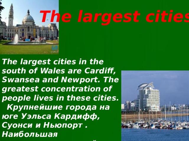 The largest cities The largest cities in the south of Wales areCardiff, SwanseaandNewport. The greatest concentration of people lives in these cities.  Крупнейшие города на юге Уэльса Кардифф, Суонси и Ньюпорт . Наибольшая концентрация людей живет в этих городах.