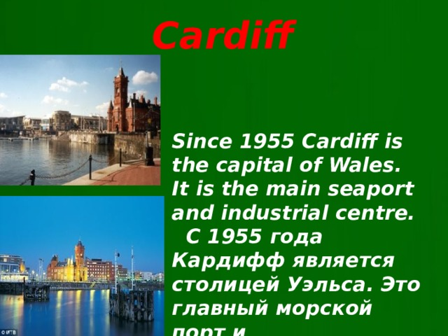 Cardiff  Since 1955 Cardiff is the capital of Wales. It is the main seaport and industrial centre.  C 1955 года Кардифф является столицей Уэльса. Это главный морской порт и промышленный центр.