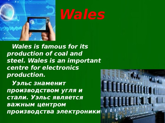 Wales  Wales is famous for its production of coal and steel. Wales is an important centre for electronics production.  Уэльс знаменит производством угля и стали. Уэльс является важным центром производства электроники.