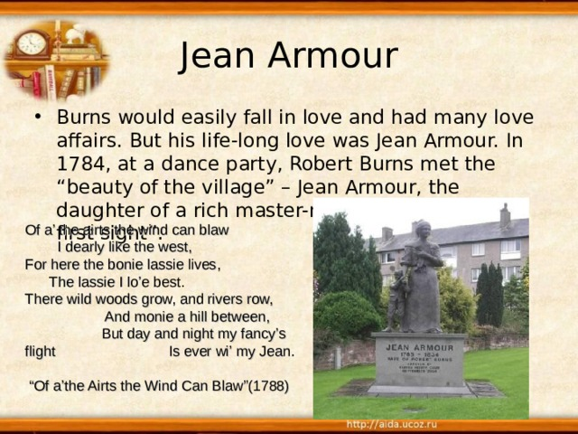 "Jean Armour Burns would easily fall in love and had many love affairs. But his life-long love was Jean Armour. In 1784, at a dance party, Robert Burns met the ""beauty of the village"" – Jean Armour, the daughter of a rich master-mason. It was ""love at first sight"". Of a' the airts the wind can blaw I dearly like the west, For here the bonie lassie lives, The lassie I lo'e best. There wild woods grow, and rivers row, And monie a hill between, But day and night my fancy's flight Is ever wi' my Jean. "" Of a'the Airts the Wind Can Blaw""(1788)"