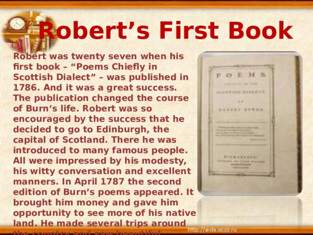 "Robert's First Book Robert was twenty seven when his first book – ""Poems Chiefly in Scottish Dialect"" – was published in 1786. And it was a great success. The publication changed the course of Burn's life. Robert was so encouraged by the success that he decided to go to Edinburgh, the capital of Scotland. There he was introduced to many famous people. All were impressed by his modesty, his witty conversation and excellent manners. In April 1787 the second edition of Burn's poems appeared. It brought him money and gave him opportunity to see more of his native land. He made several trips around the country and saw beautiful landscapes and lochs of the Highlands."