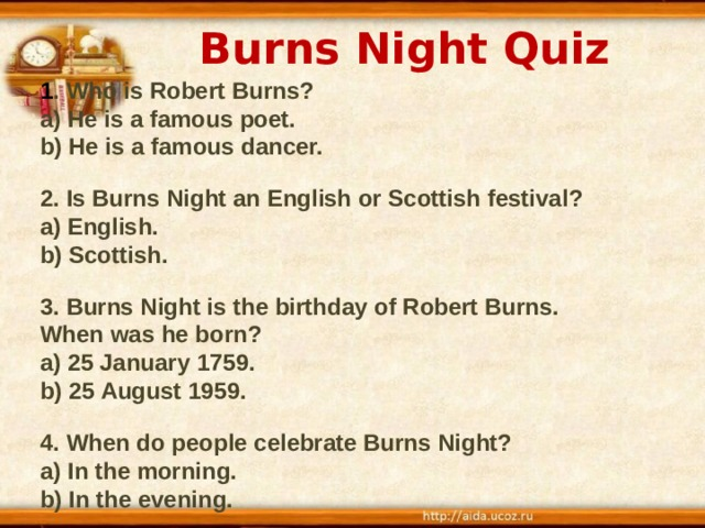 Burns Night Quiz 1 . Who is Robert Burns ? a) He is a famous poet. b) He is a famous dancer.  2. Is Burns Night an English or Scottish festival ? a) English. b) Scottish.  3. Burns Night is the birthday of Robert Burns. When was he born ? a) 25 January 1759. b) 25 August 1959.  4. When do people celebrate Burns Night? a) In the morning. b) In the evening.