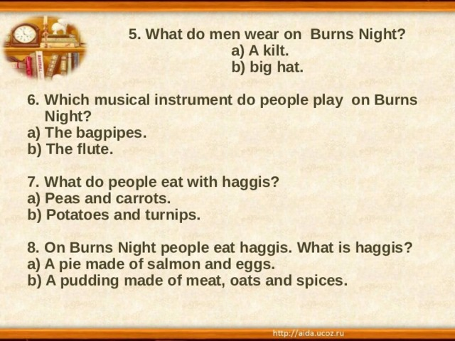 5. What do men wear on Burns Night?  a) A kilt.  b) big hat.  6. Which musical instrument do people play on Burns Night? a) The bagpipes. b) The flute.  7. What do people eat with haggis? a) Peas and carrots. b) Potatoes and turnips.  8. On Burns Night people eat haggis. What is haggis? a) A pie made of salmon and eggs. b) A pudding made of meat, oats and spices.