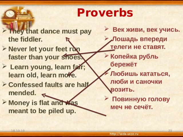 Proverbs  Век живи, век учись.  Лошадь впереди телеги не ставят. Копейка рубль бережёт Любишь кататься, люби и саночки возить.   Повинную голову меч не сечёт. They that dance must pay the fiddler. Never let your feet run faster than your shoes.  Learn young, learn fair; learn old, learn more. Confessed faults are half mended. Money is flat and was meant to be piled up.   18.10.19