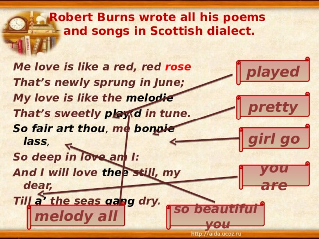 Robert Burns wrote all his poems  and songs in Scottish dialect.  Me love is like a red, red rose That's newly sprung in June; My love is like the melodie That's sweetly play'd  in tune. So fair art thou , me  bonnie lass , So deep in love am I: And I will love thee  still, my dear, Till a' the seas gang  dry.  played pretty girl go you are so beautiful you melody all