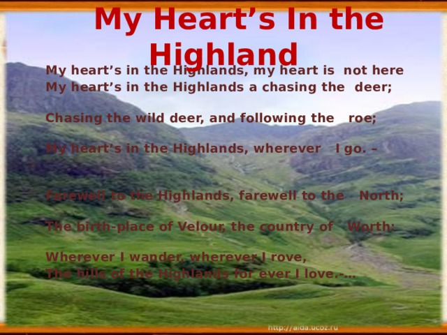 My Heart's In the Highland My heart's in the Highlands, my heart is not here  My heart's in the Highlands a chasing the  deer;   Chasing the wild deer, and following the  roe;    My heart's in the Highlands, wherever  I go. –      Farewell to the Highlands, farewell to the  North;   The birth-place of Velour, the country of  Worth:   Wherever I wander, wherever I rove,   The hills of the Highlands for ever I love.-…