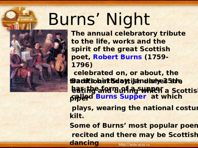 Burns' Night The annual celebratory tribute to the life, works and the spirit of the great Scottish poet, Robert Burns (1759-1796)  celebrated on, or about, the Bard's birthday, January 25th, has the form of a supper called Burns Supper at which traditional Scottish dishes are  eating and during which a Scottish piper  plays, wearing the national costume-kilt. Some of Burns' most popular poems are  recited and there may be Scottish dancing  after the meal is finished.