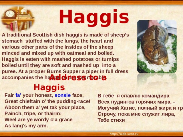Haggis A traditional Scottish dish haggis is made of sheep's stomach stuffed with the lungs, the heart and various other parts of the insides of the sheep minced and mixed up with oatmeal and boiled. Haggis is eaten with mashed potatoes or turnips boiled until they are soft and mashed up into a puree. At a proper Burns Supper a piper in full dress accompanies the haggis to the dining table.  Address to a Haggis  Fair fa' your honest, sonsie face,  Great chieftain o' the pudding-race!  Aboon them a' yet tak your place,  Painch, tripe, or thairm:  Weel are ye wordy o'a grace  As lang's my arm.    В тебе я славлю командира Всех пудингов горячих мира, - Могучий Хагис, полный жира и требухи Строчу, пока мне служит лира, Тебе стихи
