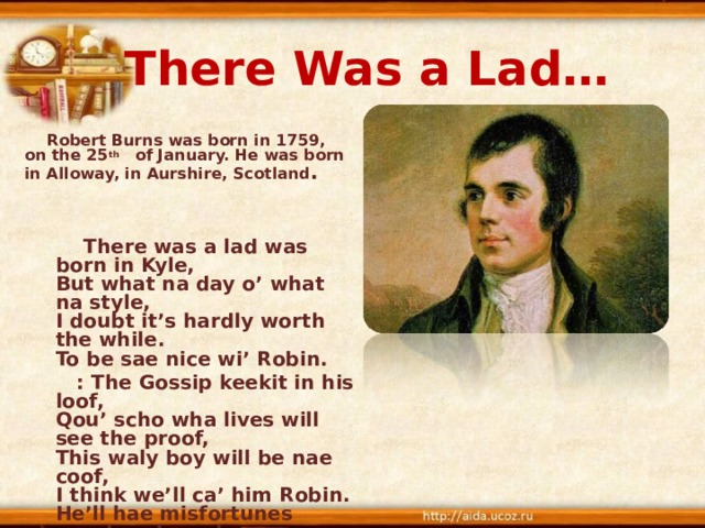 There Was a Lad…  Robert Burns was born in 1759, on the 25 th of January. He was born in Alloway, in Aurshire, Scotland .    There was a lad was born in Kyle,  But what na day o' what na style,  I doubt it's hardly worth the while.  To be sae nice wi' Robin.  : The Gossip keekit in his loof,  Qou' scho wha lives will see the proof,  This waly boy will be nae coof,  I think we'll ca' him Robin.  He'll hae misfortunes great and sma',  But ay a heart aboon them a'  He'll be a credit till us a',  We'll a' be proud o' Robin