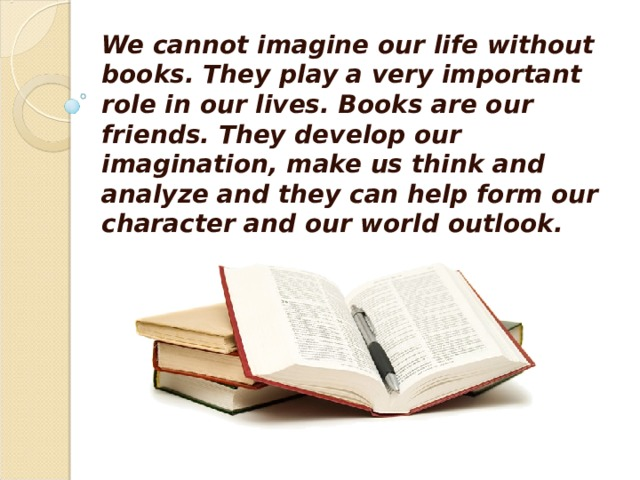 We cannot imagine our life without books. They play a very important role in our lives. Books are our friends. They develop our imagination, make us think and analyze and they can help form our character and our world outlook.