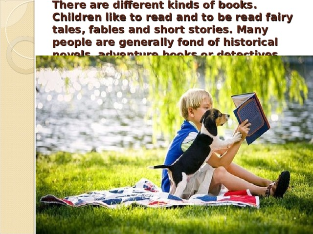 There are different kinds of books. Children like to read and to be read fairy tales, fables and short stories. Many people are generally fond of historical novels, adventure books or detectives .