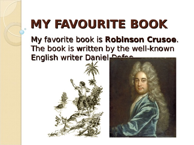 MY FAVOURITE BOOK My favorite book is Robinson Crusoe . The book is written by the well-known English writer Daniel Defoe.