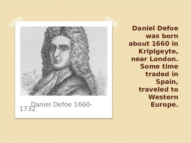 Daniel Defoe was born about 1660 in Kriplgeyte, near London. Some time traded in Spain, traveled to Western Europe. Daniel Defoe 1660-1732