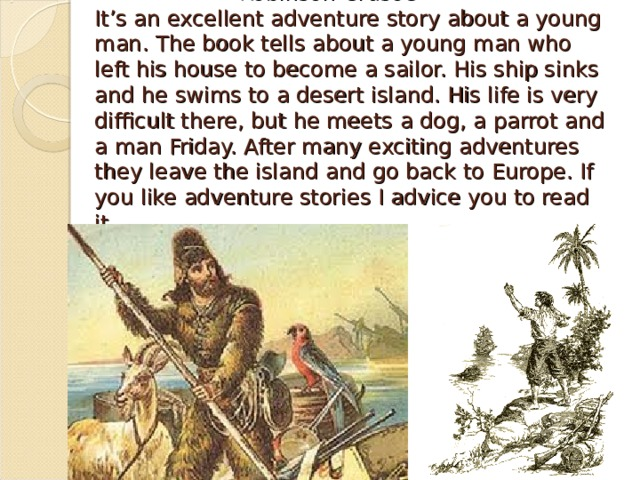 Robinson Crusoe  It's an excellent adventure story about a young man.  The book tells about a young man who left his house to become a sailor. His ship sinks and he swims to a desert island. His life is very difficult there, but he meets a dog, a parrot and a man Friday. After many exciting adventures they leave the island and go back to Europe. If you like adventure stories I advice you to read it.