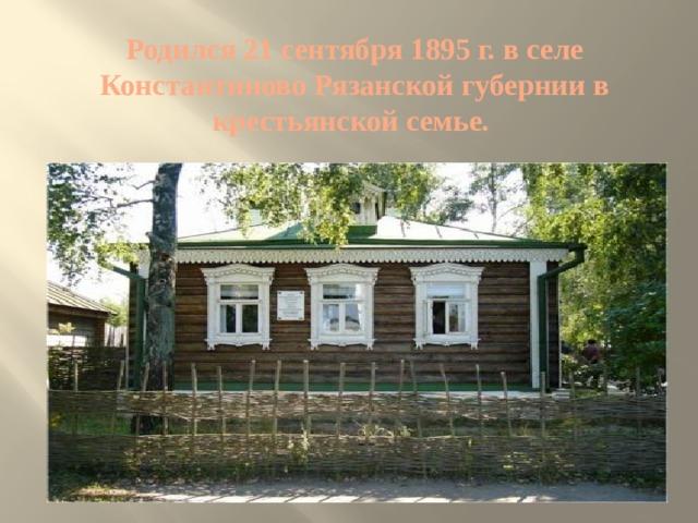 Родился 21 сентября 1895 г. в селе Константиново Рязанской губернии в крестьянской семье.