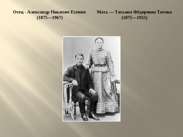 Отец - Александр Никитич Есенин Мать — Татьяна Фёдоровна Титова (1875—1955)  (1875—1967)