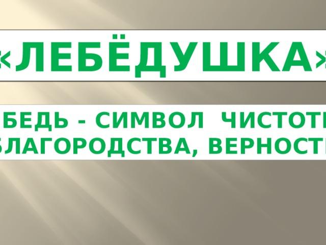 «ЛЕБЁДУШКА» ЛЕБЕДЬ - СИМВОЛ ЧИСТОТЫ, БЛАГОРОДСТВА, ВЕРНОСТИ