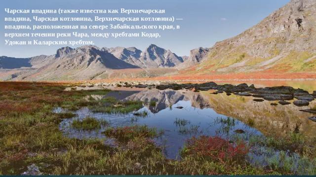 Чарская впадина (также известна как Верхнечарская впадина, Чарская котловина, Верхнечарская котловина) — впадина, расположенная на севере Забайкальского края, в верхнем течении реки Чара, между хребтами Кодар, Удокан и Каларским хребтом.