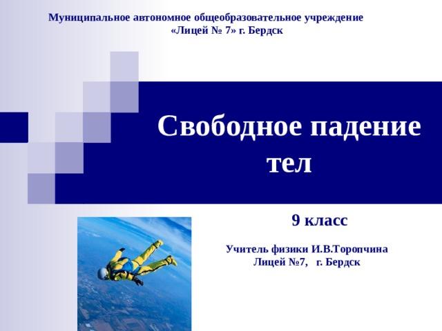 Муниципальное автономное общеобразовательное учреждение  «Лицей № 7» г. Бердск Свободное падение тел 9 класс Учитель физики И.В.Торопчина  Лицей №7, г. Бердск