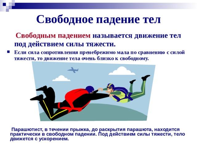 Свободное падение тел  Свободным падением  называется движение тел под действием силы тяжести.  Если сила сопротивления пренебрежимо мала по сравнению с силой тяжести, то движение тела очень близко к свободному.   Парашютист, в течении прыжка, до раскрытия парашюта, находится практически в свободном падении. Под действием силы тяжести, тело движется с ускорением.