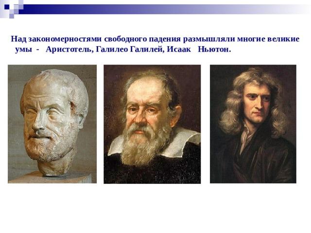 Силиванов А.А. Над закономерностями свободного падения размышляли многие великие  умы -  Аристотель, Галилео Галилей, Исаак  Ньютон.