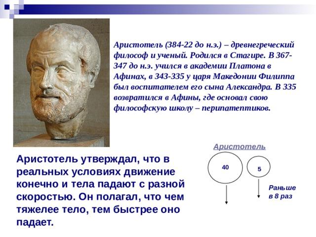 Аристотель (384-22 до н.э.) – древнегреческий философ и ученый. Родился в Стагире. В 367-347 до н.э. учился в академии Платона в Афинах, в 343-335 у царя Македонии Филиппа был воспитателем его сына Александра. В 335 возвратился в Афины, где основал свою философскую школу – перипатептиков. Аристотель Аристотель утверждал, что в реальных условиях движение конечно и тела падают с разной скоростью. Он полагал, что чем тяжелее тело, тем быстрее оно падает. 40 5 Раньше в 8 раз