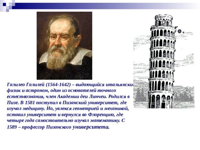 Галилео Галилей (1564-1642) – выдающийся итальянский физик и астроном, один из основателей точного естествознания, член Академии деи Линчеи. Родился в Пизе. В 1581 поступил в Пизанский университет, где изучал медицину. Но, увлекся геометрией и механикой, оставил университет и вернулся во Флоренцию, где четыре года самостоятельно изучал математику. С 1589 – профессор Пизанского университета.